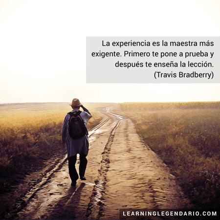 La experiencia es la maestra más exigente. Primero te pone a prueba y después te enseña la lección. Travis Bradberry.