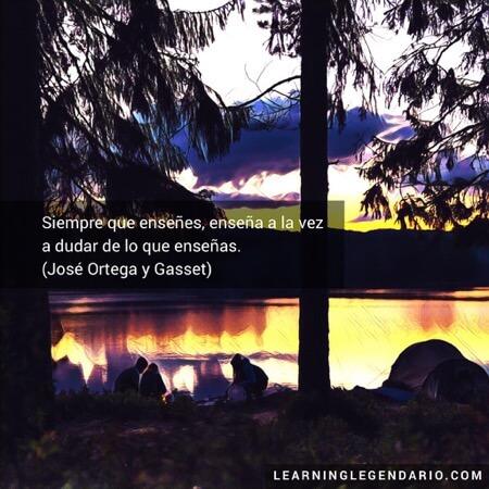 Siempre que enseñes, enseña a la vez a dudar de lo que enseñas. José Ortega y Gasset.